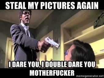 Say what again - Steal my pictures again I dare you, I double dare you motherfucker