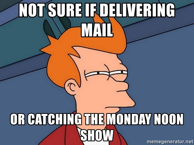 Futurama Fry - Not sure if delivering mail Or catching the Monday noon show