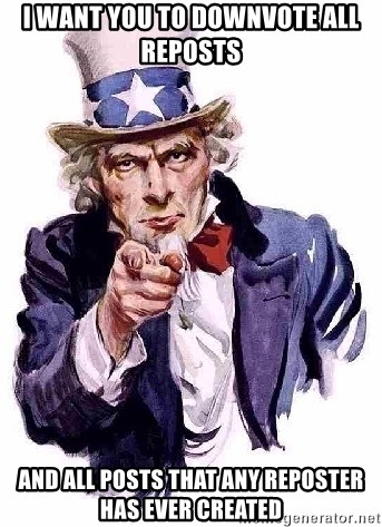 Uncle Sam Says - I want you to downvote all reposts and all posts that any reposter has ever created