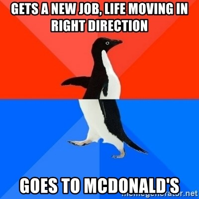 Socially Awesome Awkward Penguin - Gets a new job, life moving in right direction Goes to McDonald's