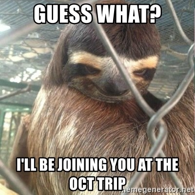 Creepy Sloth Rape - Guess what?  I'll be joining you at the Oct trip
