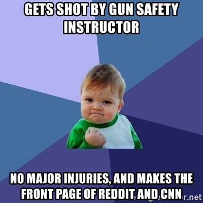 Success Kid - Gets shot by gun safety instructor no major injuries, and mAkes the front page of reddit AND CNN