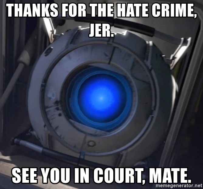 Portal Wheatley - Thanks for the hate crime, Jer.  See you in court, mate.