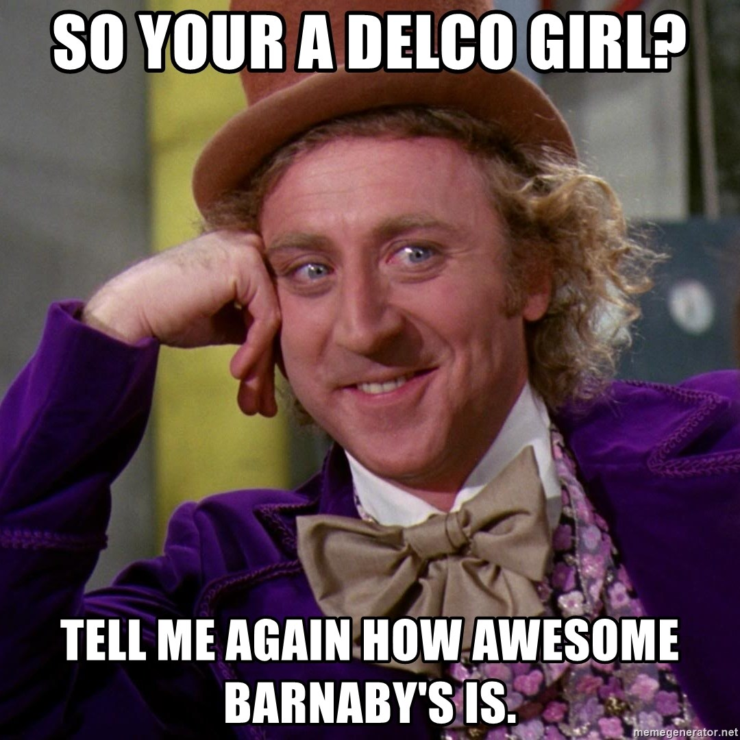Willy Wonka - So your a Delco girl? Tell me again how awesome Barnaby's is.
