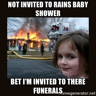 burning house girl - not invited to rains baby shower bet I'm invited to there funerals