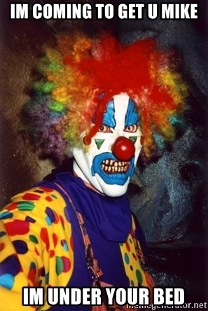 Insanity Clown - IM COMING TO GET U MIKE  IM UNDER YOUR BED