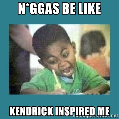 I love coloring kid - N*ggas Be Like Kendrick Inspired Me