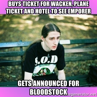 First World Metal Problems - BUYS TICKET FOR WACKEN, PLANE TICKET AND HOTEL TO SEE EMPORER GETS ANNOUNCED FOR BLOODSTOCK