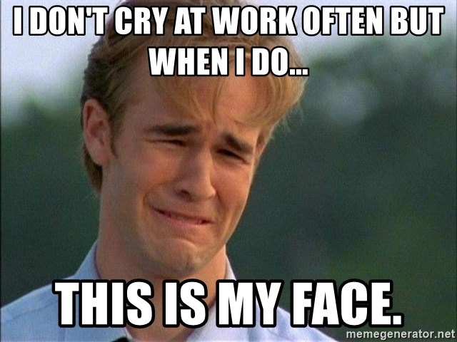 Dawson Crying - I don't cry at work often but when I do... This is my face.