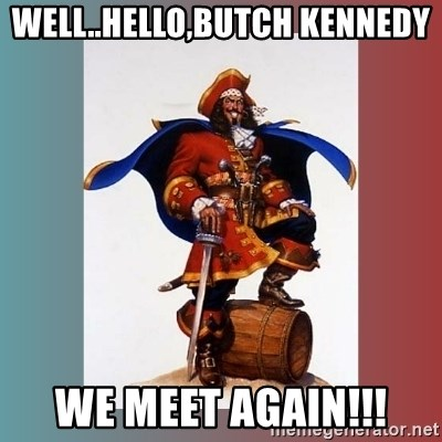 CaptainMorgan - Well..Hello,Butch Kennedy We Meet Again!!!