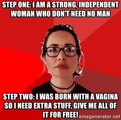 Liberal Douche Garofalo - step one: i am a strong, independent woman who don't need no man step two: i was born with a vagina so i need extra stuff, give me all of it for free!