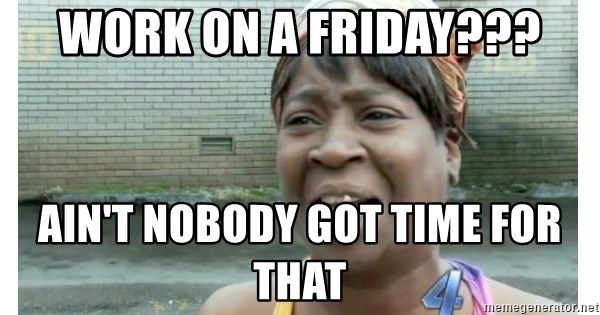Xbox one aint nobody got time for that shit. - work on a friday??? ain't nobody got time for that
