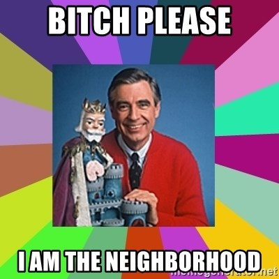 mr rogers  - Bitch PLEASE I am the neighborhood
