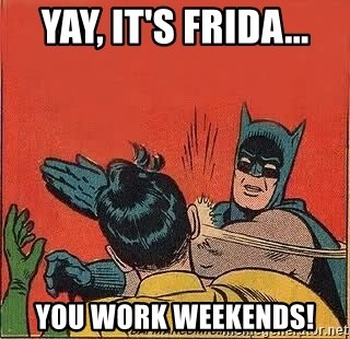 batman slap robin - Yay, it's Frida... You work weekends!
