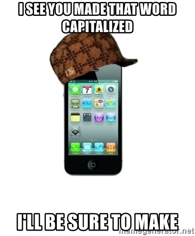 Scumbag iPhone 4 - I see you made that word capitalized I'll be sure to make
