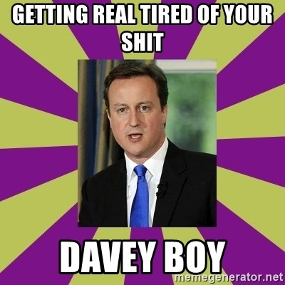David Cameron - Getting real tired of your shit Davey boy