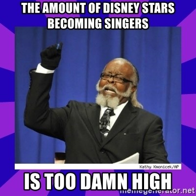 the amount of is too damn high - The amount of disney stars becoming singers is too damn high