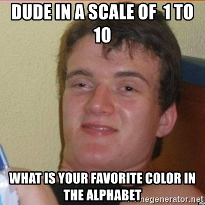 High 10 guy - dude in a scale of  1 to 10 what is your favorite color in the alphabet