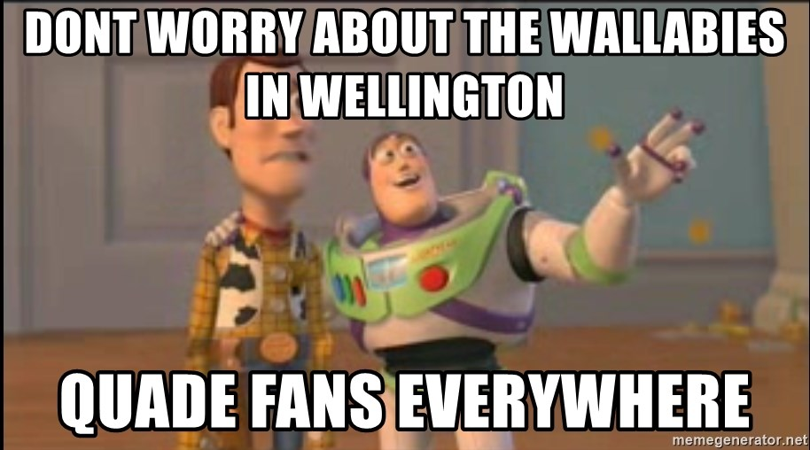 X, X Everywhere  - dont worry about the Wallabies in wellington Quade fans everywhere
