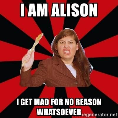 Angry Mom - I AM ALISON  I GET MAD FOR NO REASON WHATSOEVER