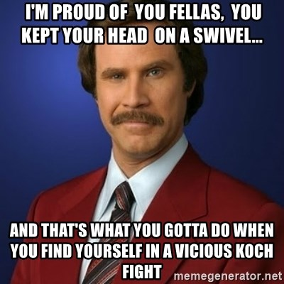 Anchorman Birthday -  I'm proud of  you fellas,  you kept your head  on a swivel... and that's what you gotta do when you find yourself in a vicious Koch fight