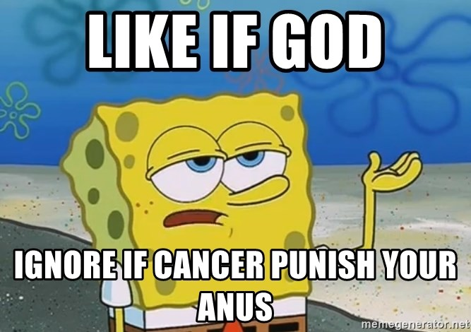I'll have you know Spongebob - Like if god Ignore if cancer punish your anus