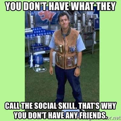 The Waterboy - You don't have what they call the social skill. That's why you don't have any friends.