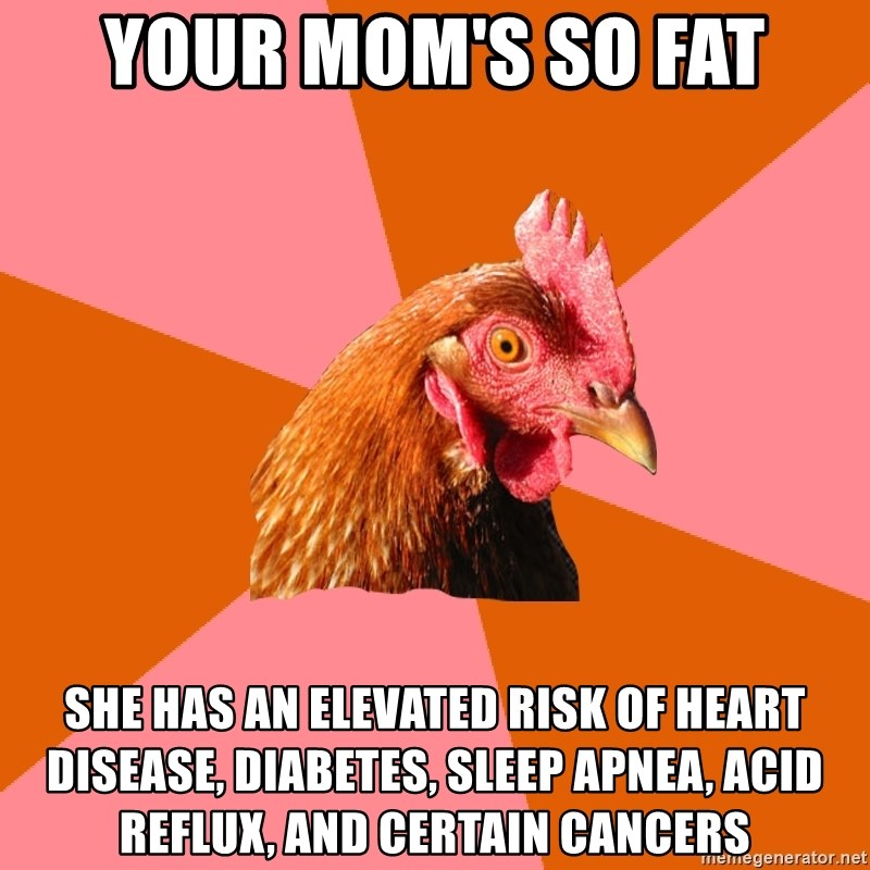 Anti Joke Chicken - Your mom's so fat she has an elevated risk of heart disease, diabetes, sleep apnea, acid reflux, and certain cancers
