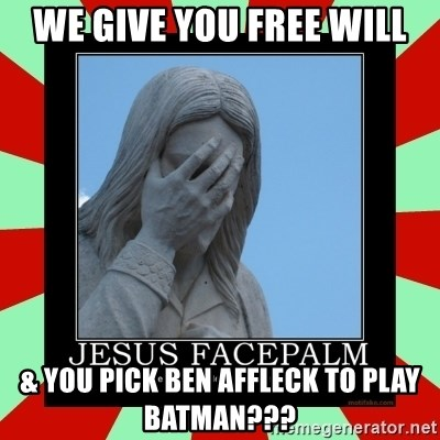 Jesus Facepalm - We give you Free Will & you pick Ben Affleck to play Batman???