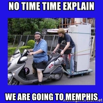 Motorfezzie - NO TIME TIME EXPLAIN WE ARE GOING TO MEMPHIS