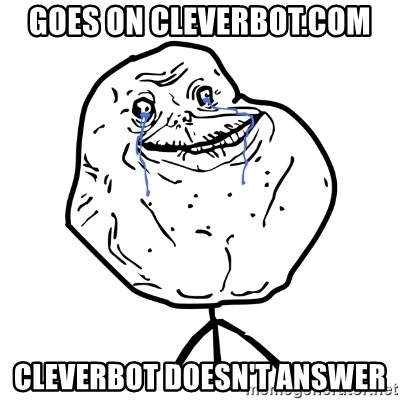 Forever Alone Guy - goes on cleverbot.com cleverbot doesn't answer