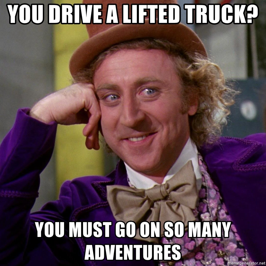 Willy Wonka - you drive a lifted truck? You must go on so many adventures
