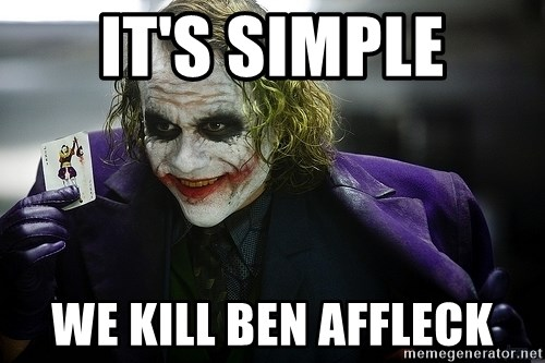 joker - it's simple we kill ben affleck