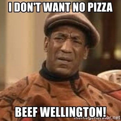 Confused Bill Cosby  - I don't want no pizza Beef Wellington!