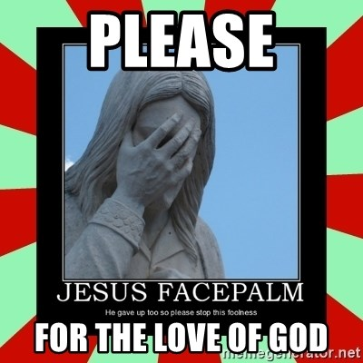 Jesus Facepalm - Please For the love of God