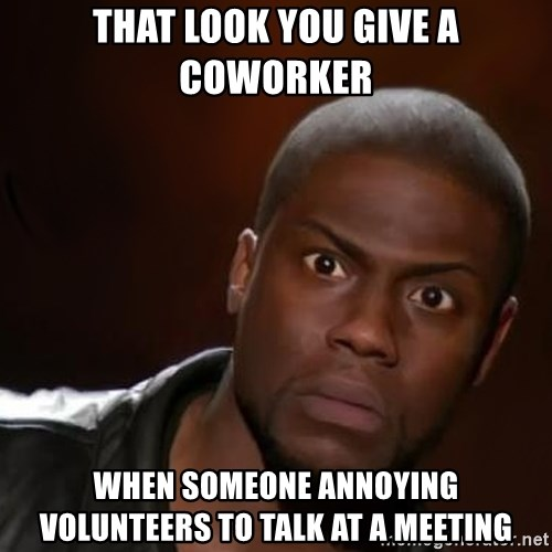 kevin hart nigga - That look you give a coworker when someone annoying volunteers to talk at a meeting