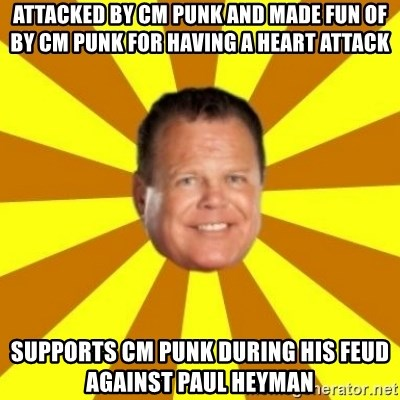 Jerry Lawler - ATTacked by CM Punk and made fun of by cm punk for having a heart attack Supports CM Punk during his feud against Paul Heyman