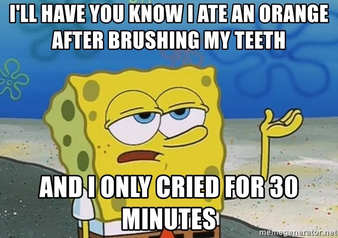 I'll have you know Spongebob - I'll Have YOU KNOW I ATE AN ORANGE AFTER BRUSHING MY TEETH AND I ONLY CRIED FOR 30 MINUTES