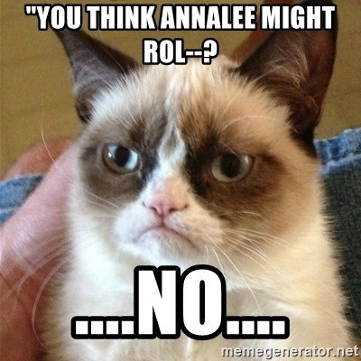 "Grumpy Cat  - ""You think Annalee might rol--? ....No...."