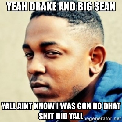 Kendrick Lamar - Yeah Drake and Big Sean Yall aint know I was gon do dhat shit did yall