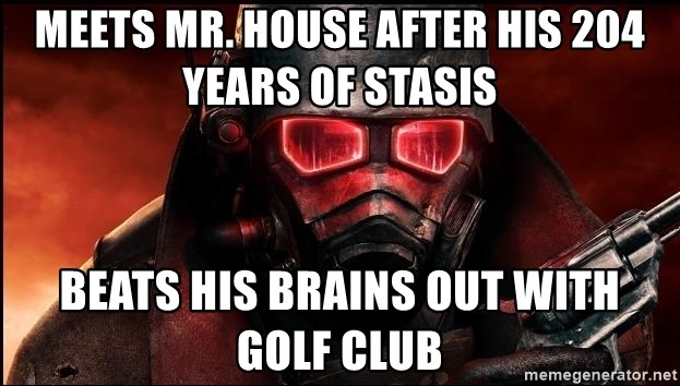 Fallout  - Meets Mr. House after his 204 years of Stasis Beats his Brains out with Golf Club