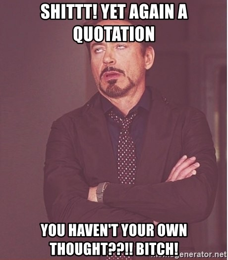 Robert Downey Junior face - shittt! yet again a quotation you haven't your own thought??!! bitch!