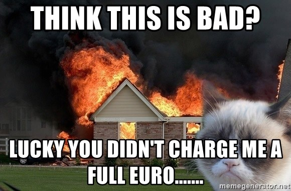 grumpy cat 8 - Think this is bad? lucky you didn't charge me a full euro.......
