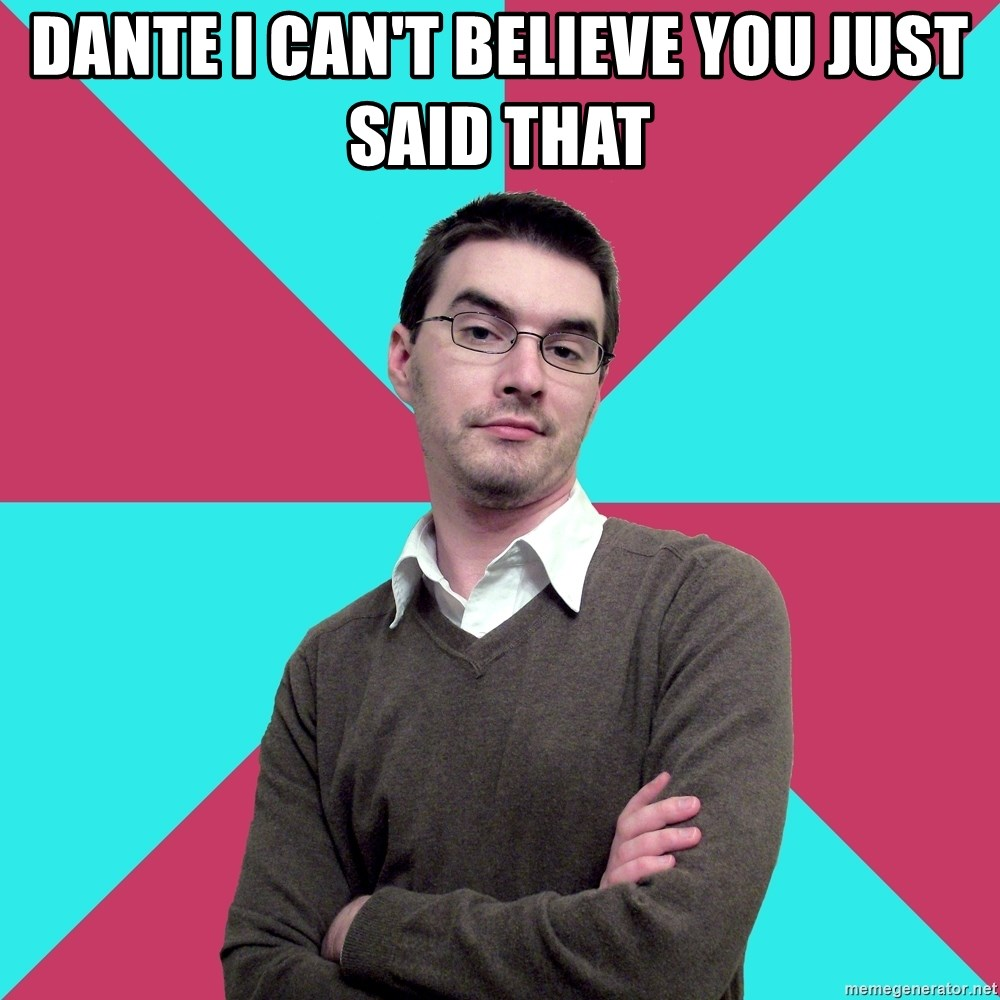 Privilege Denying Dude - Dante i can't believe you just said that