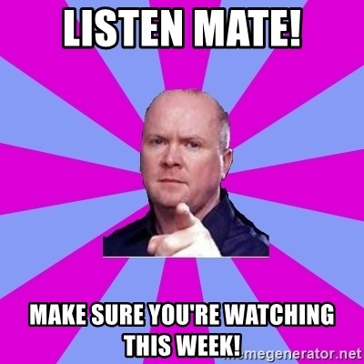 Phil Mitchell - Listen Mate! make sure you're watching this week!