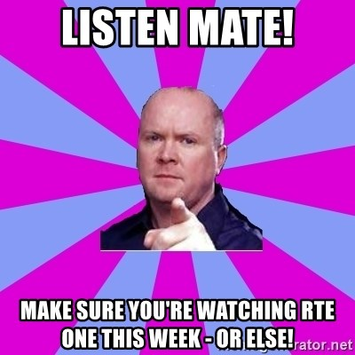 Phil Mitchell - listen mate! make sure you're watching rte one this week - or else!