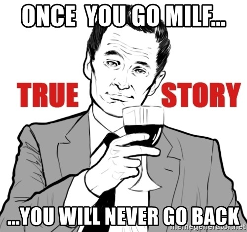 true story - Once  you go Milf... ...you will never go back