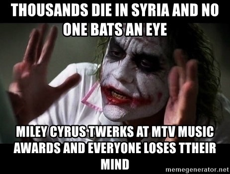joker mind loss - thousands die in syria and no one bats an eye miley cyrus twerks at mtv music awards and everyone loses ttheir mind