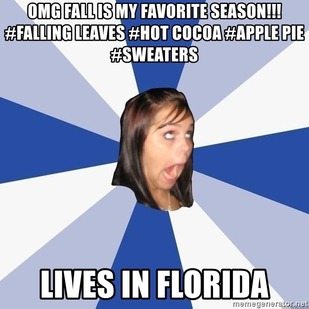 Annoying Facebook Girl - OMG fall is my favorite season!!! #falling leaves #hot cocoa #apple pie #sweaters Lives in Florida
