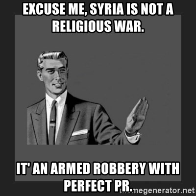 kill yourself guy blank - Excuse me, Syria is not a religious war. It' an armed Robbery with perfect PR.
